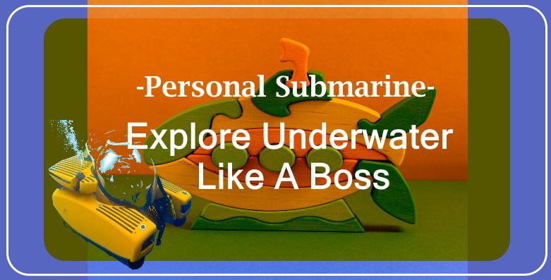 Personal Submarine- Explore Underwater Like A Boss